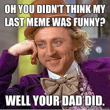 Funny Dad Memes - oh you didn t think my last meme was funny well your dad did