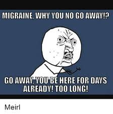 Migraine Meme - migraine why you no go away go away you be here for days already