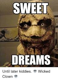 Sweet Dreams Meme - sweet dreams until later kiddies wicked clown meme on sizzle