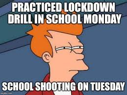 Monday School Meme - practiced lockdown drill in school monday school shooting on tuesday