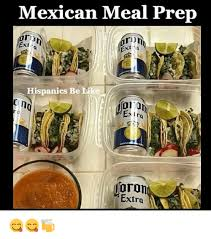 Meal Prep Meme - mexican meal prep exi 1 70 hispanics be lil eatrq ron extra