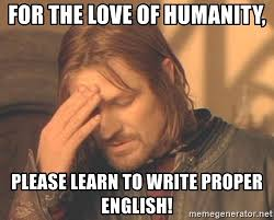 Proper English Meme - for the love of humanity please learn to write proper english