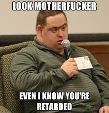 Youre Retarded Meme - look motherfucker even i know you re retarded obviously retarded