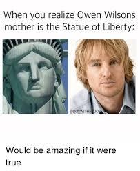 Owen Wilson Meme - when you realize owen wilsons mother is the statue of liberty
