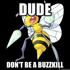 Buzzkill Meme - dude don t be a buzzkill buzzkill beedrill meme generator