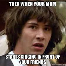 then when your mom starts singing in front of your friends