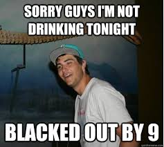 Funny Drinking Memes - sorry guys i m not drinking tonight blacked out by 9 drunken