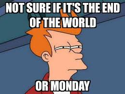 End Of The World Meme - not sure if fry not sure if it s the end of the world or monday