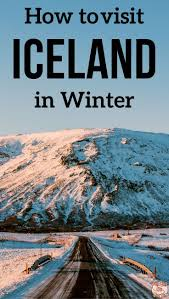 how to visit iceland in winter useful tips best options incl