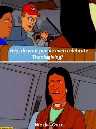 hey do your even celebrate thanksgiving we did once indian
