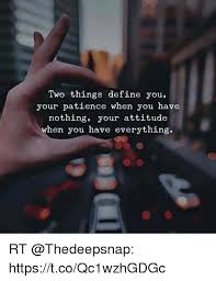 Memes Define - two things define you your patience when you have nothing your