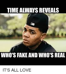 Memes Fake - time always reveals who s fake and who s real it s all love fake