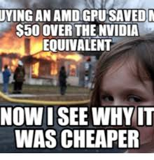 Amd Meme - uying an 50 over the nvidia equivalent now i see why it wascheaper