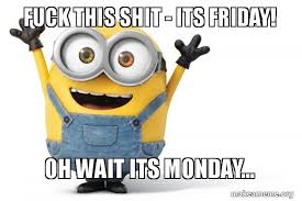 Meme Fuck This Shit - fuck this shit its friday oh wait its monday happy minion