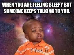 Meme Sleepy - when you are feeling sleepy but someone keeps talking to you i feel it