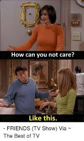 Friends Memes - how can you not care like this friends tv show via the best of