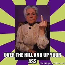 Over The Hill Meme - over the hill and up your ass grandma says meme generator