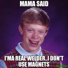 Magnets Meme - mama said i ma real welder i don t use magnets meme bad luck