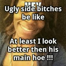Ugly Bitch Meme - ugly side bitches be like at least i look better then his main