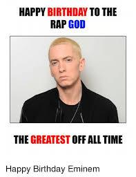 Eminem Rap God Meme - happy birthday to the rap god the greatest off alltime happy