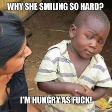 Smartass Memes - why she smiling so hard i m hungry as fuck smart ass third world