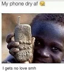 Phone Dry Meme - my phone dry af i gets no love smh af meme on me me