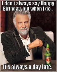 Day After Birthday Meme - world s most interesting man day late birthday meme birthday