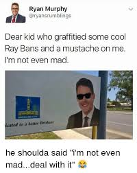 Mad Kid Meme - ryan murphy aryansrumblings dear kid who graffitied some cool ray