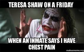 Chest Pain Meme - teresa shaw on a friday when an inmate says i have chest pain