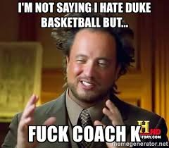 Coach K Memes - i m not saying i hate duke basketball but fuck coach k ancient