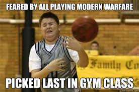 Video Memes - feared by all playing modern warfare picked last in gym class
