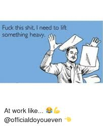Meme Fuck This Shit - fuck this shit i need to lift something heavy at work like