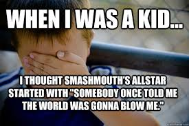 Somebody Once Told Me Meme - when i was a kid i thought smashmouth s allstar started with