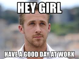 Have A Good Day Meme - hey girl have a good day at work goseling meme generator