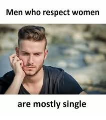 Single Men Meme - men who respect women are mostly single meme on me me