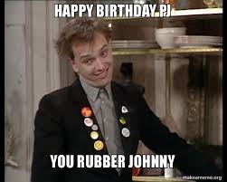Johnny Meme - happy birthday pj you rubber johnny make a meme