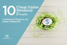 looking for places to go easter weekend 10 cheap easter weekend