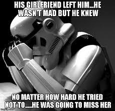Star Wars Stormtrooper Meme - stormtroopers are always missing someone his girlfriend left
