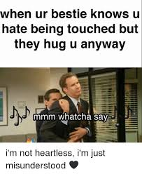 Mmm Whatcha Say Meme - when ur bestie knows u hate being touched but they hug u anyway jn