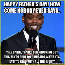 Fathers Day Memes - happy father s day how come nobody ever says hey daddy thanks