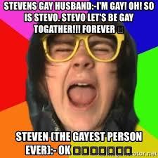 Gayest Meme Ever - stevens gay husband i m gay oh so is stevo stevo let s be gay