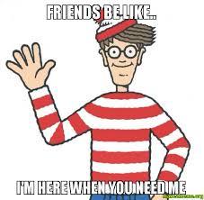 I Need New Friends Meme - friends be like i m here when you need me make a meme