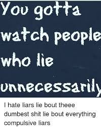 Compulsive Liar Memes - you gotta watch people who lie unnecessarily i hate liars lie bout