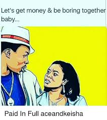 Paid In Full Meme - let s get money be boring together baby paid in full aceandkeisha