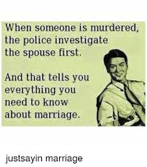 Marriage Memes - when someone is murdered the police investigate the spouse first