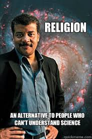 Neil Tyson Degrasse Meme - religion an alternative to people who cant understand scien neil