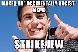 Accidentally Meme - makes an accidentally racist meme strike jew accidentally