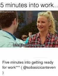 Drunk At Work Meme - 5 minutes into work sobasiclcanteven feel luke getting drunk five