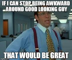 Good Looking Guy Meme - that would be great meme imgflip