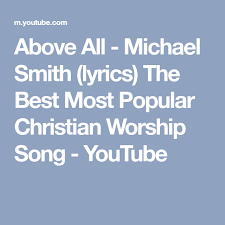 best christian worship songs above all michael smith lyrics the best most popular christian